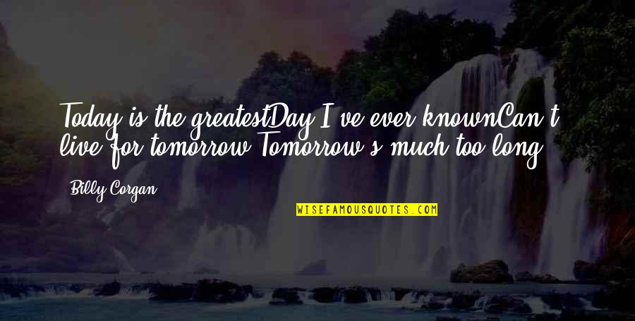 Live For Today Quotes By Billy Corgan: Today is the greatestDay I've ever knownCan't live