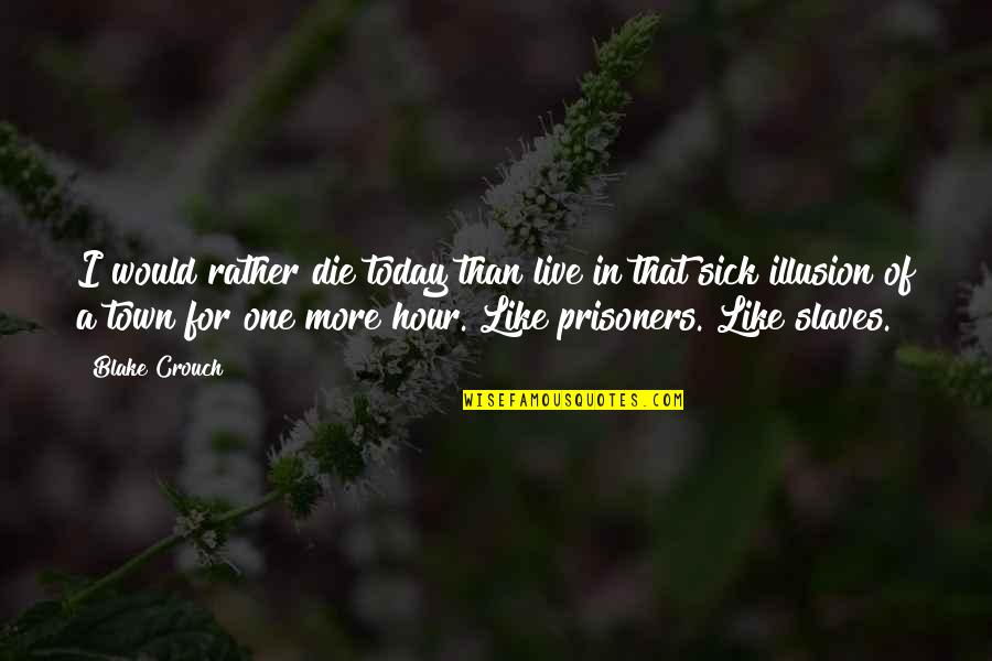 Live For Today Quotes By Blake Crouch: I would rather die today than live in