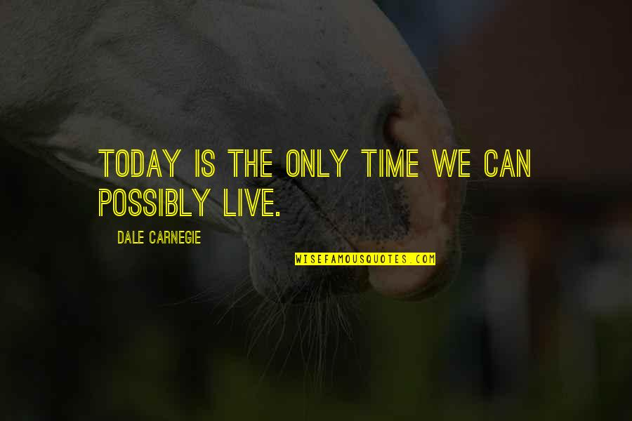 Live For Today Quotes By Dale Carnegie: Today is the only time we can possibly