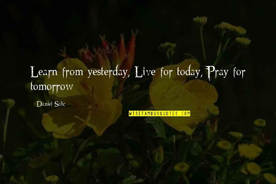 Live For Today Quotes By Daniel Salic: Learn from yesterday, Live for today, Pray for