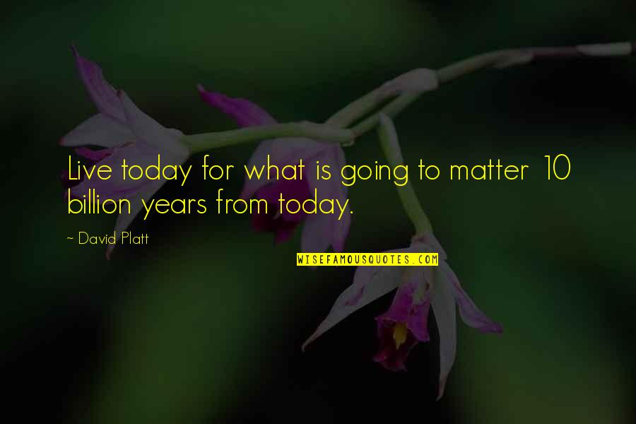 Live For Today Quotes By David Platt: Live today for what is going to matter