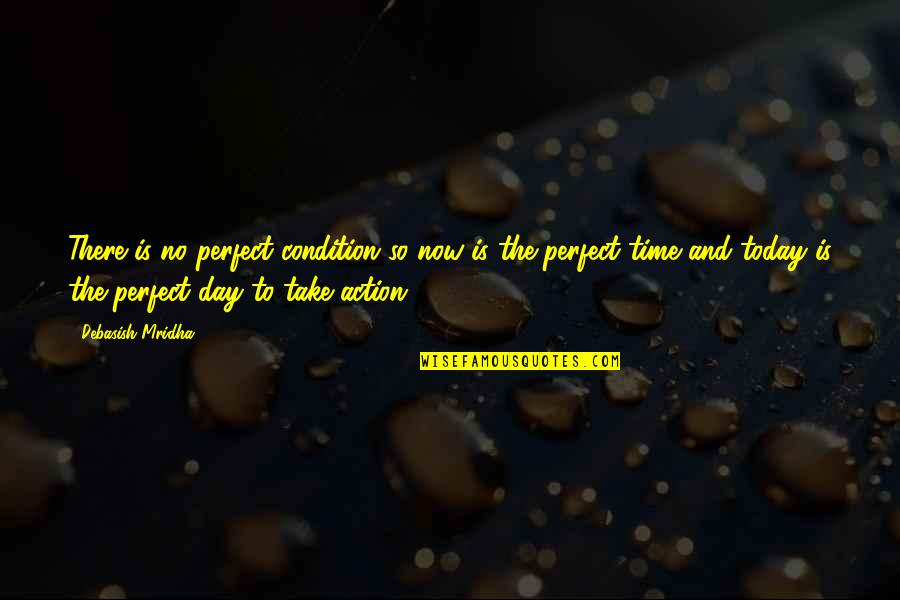 Live For Today Quotes By Debasish Mridha: There is no perfect condition so now is