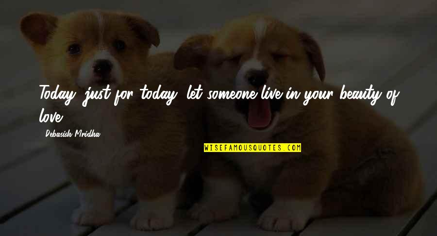 Live For Today Quotes By Debasish Mridha: Today, just for today, let someone live in