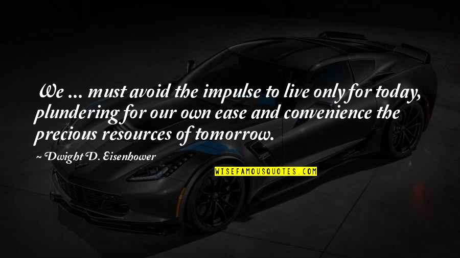 Live For Today Quotes By Dwight D. Eisenhower: We ... must avoid the impulse to live
