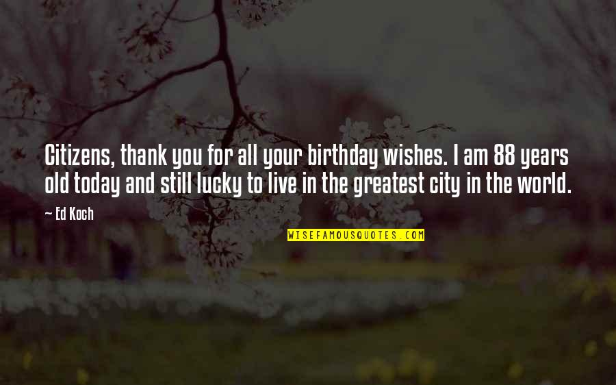 Live For Today Quotes By Ed Koch: Citizens, thank you for all your birthday wishes.