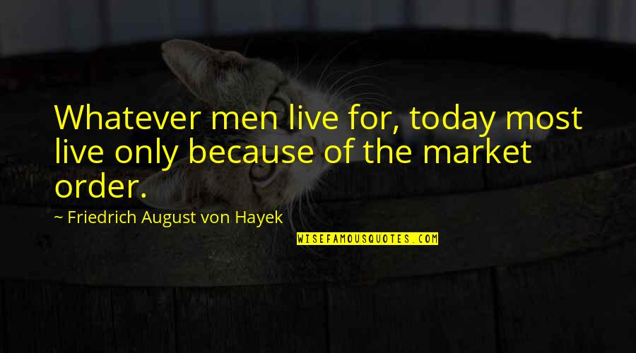 Live For Today Quotes By Friedrich August Von Hayek: Whatever men live for, today most live only