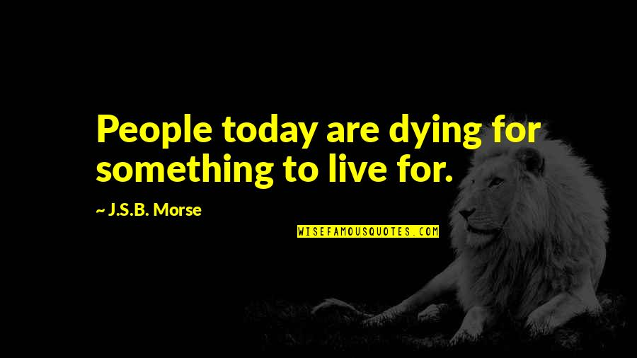 Live For Today Quotes By J.S.B. Morse: People today are dying for something to live