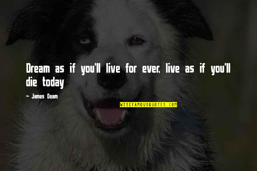 Live For Today Quotes By James Deam: Dream as if you'll live for ever, live