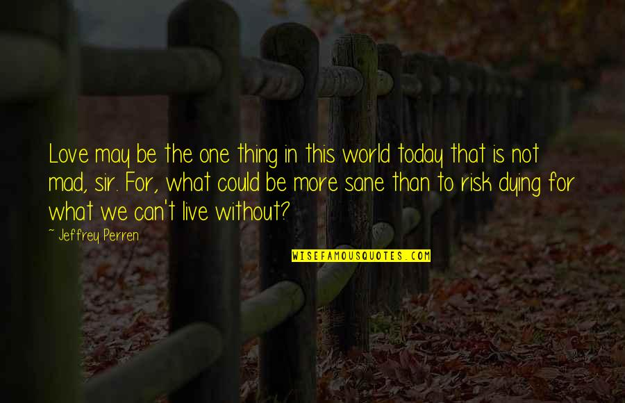 Live For Today Quotes By Jeffrey Perren: Love may be the one thing in this