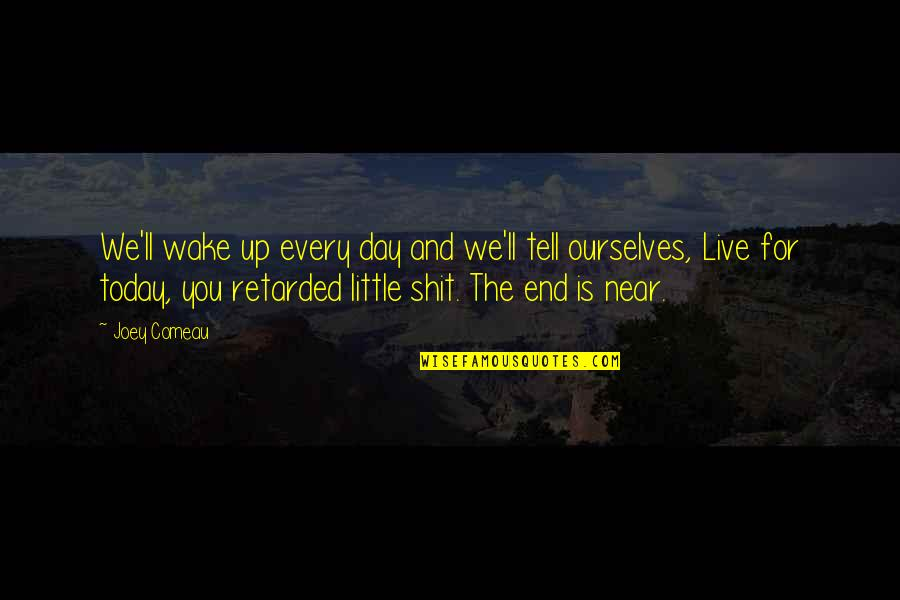 Live For Today Quotes By Joey Comeau: We'll wake up every day and we'll tell
