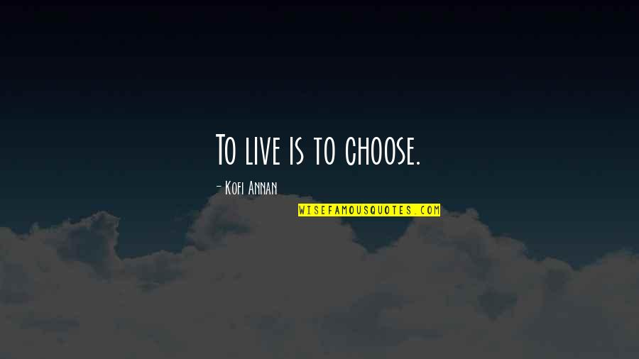 Live For Today Quotes By Kofi Annan: To live is to choose.