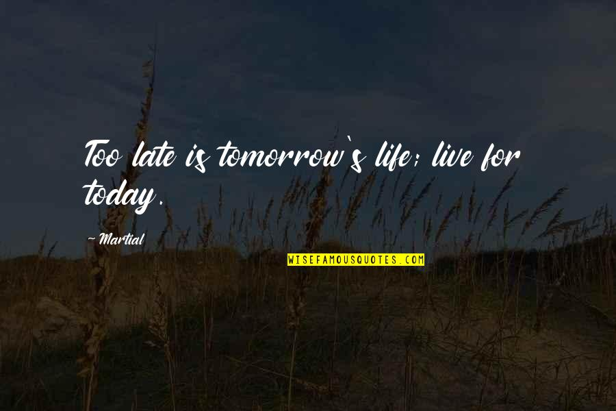 Live For Today Quotes By Martial: Too late is tomorrow's life; live for today.