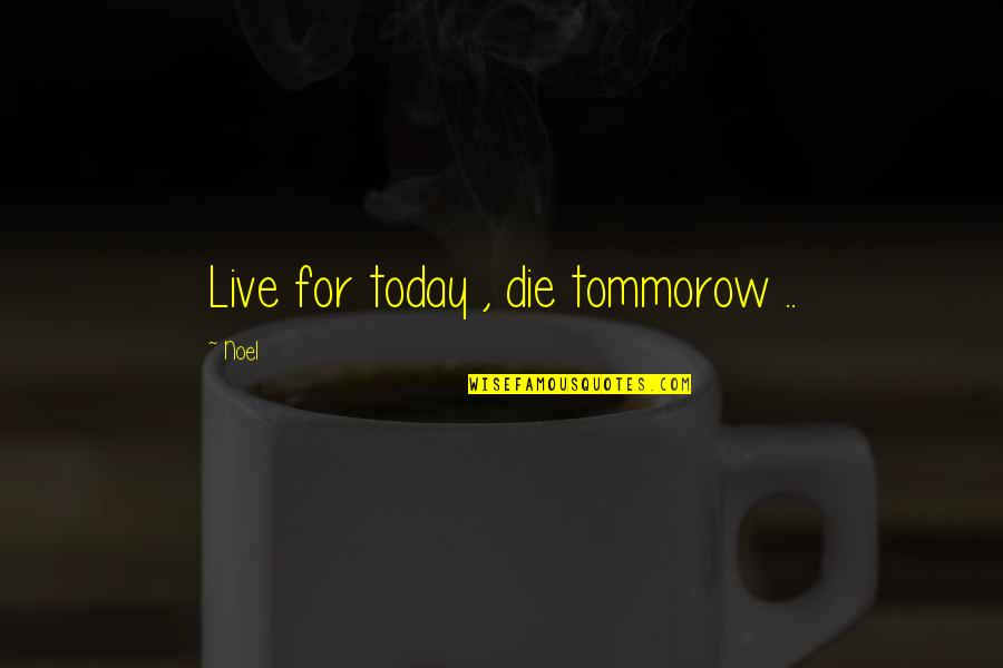 Live For Today Quotes By Noel: Live for today , die tommorow ..