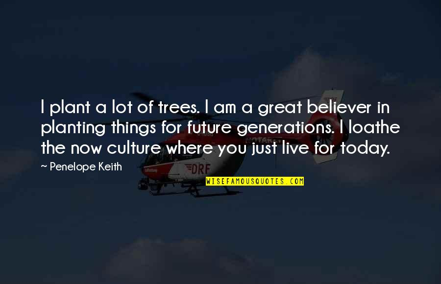 Live For Today Quotes By Penelope Keith: I plant a lot of trees. I am