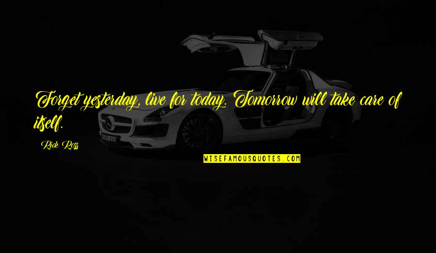 Live For Today Quotes By Rick Ross: Forget yesterday, live for today. Tomorrow will take