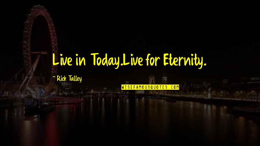 Live For Today Quotes By Rick Talley: Live in Today.Live for Eternity.