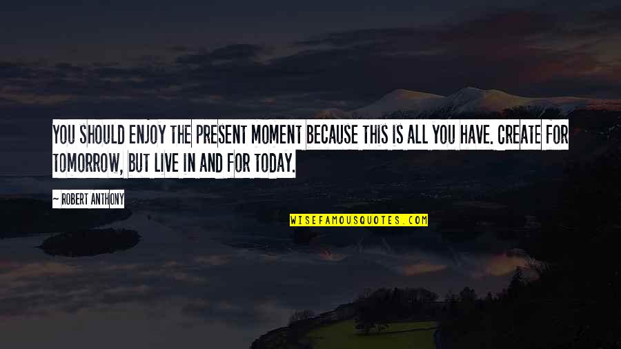 Live For Today Quotes By Robert Anthony: You should enjoy the present moment because this