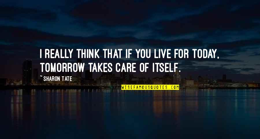 Live For Today Quotes By Sharon Tate: I really think that if you live for