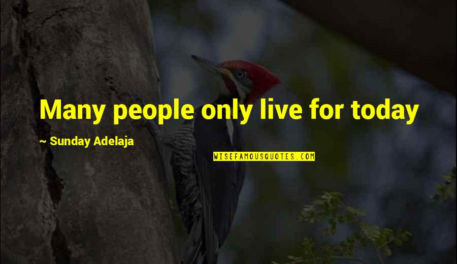 Live For Today Quotes By Sunday Adelaja: Many people only live for today