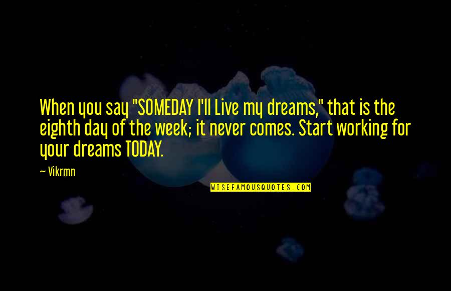 """Live For Today Quotes By Vikrmn: When you say """"SOMEDAY I'll Live my dreams,"""""""
