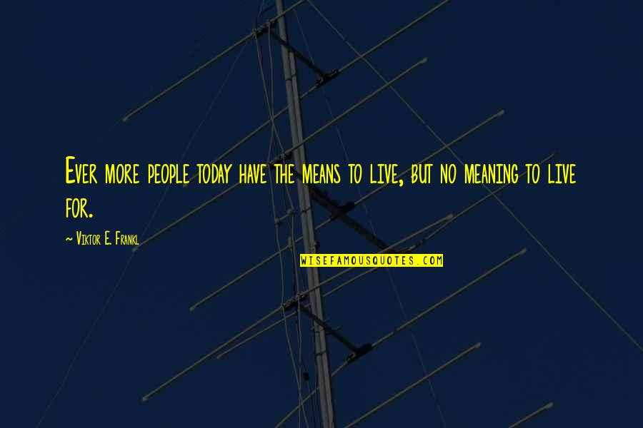 Live For Today Quotes By Viktor E. Frankl: Ever more people today have the means to