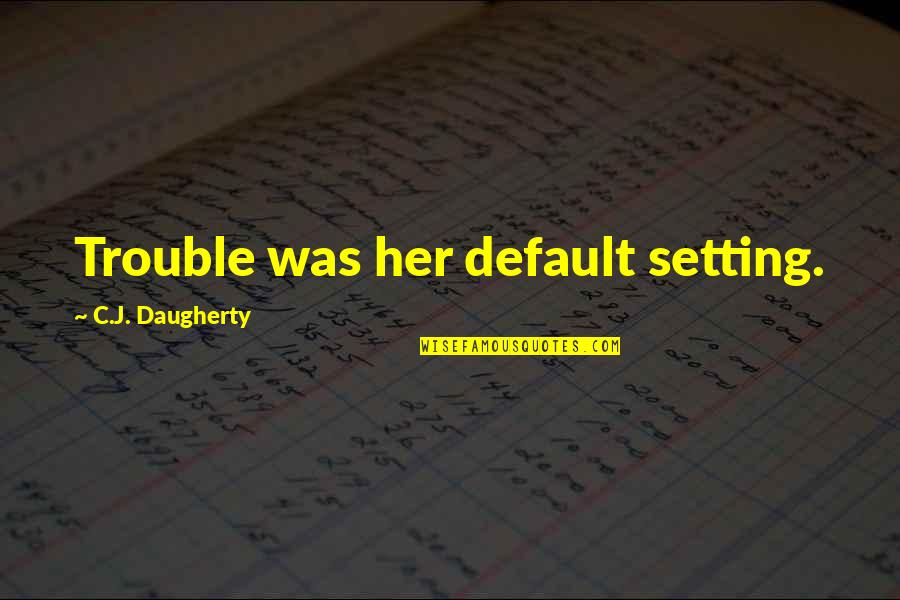 Live Free Or Die Hard Quotes By C.J. Daugherty: Trouble was her default setting.