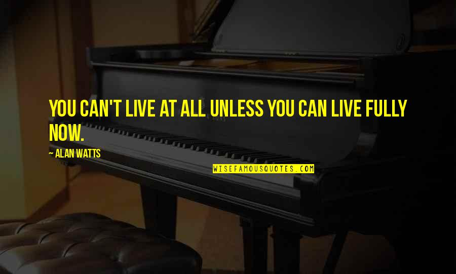 Live Fully Now Quotes By Alan Watts: You can't live at all unless you can