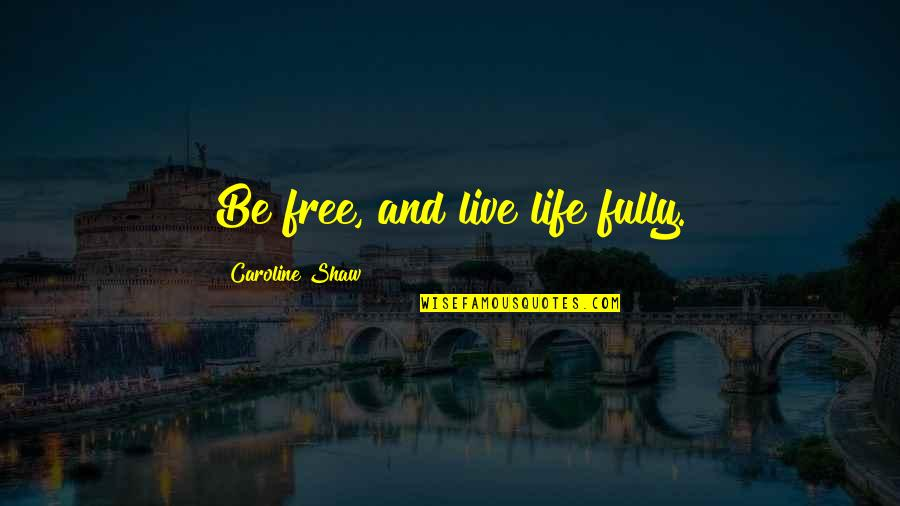 Live Fully Now Quotes By Caroline Shaw: Be free, and live life fully.