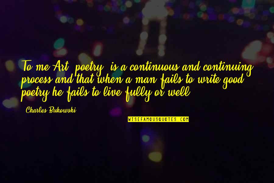 Live Fully Now Quotes By Charles Bukowski: To me Art (poetry) is a continuous and