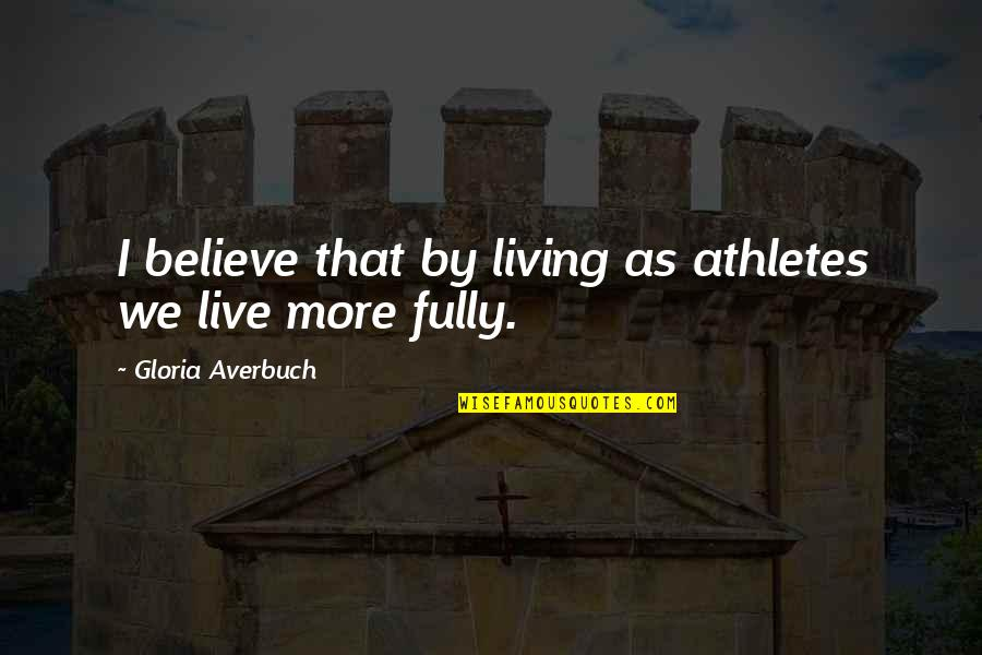 Live Fully Now Quotes By Gloria Averbuch: I believe that by living as athletes we