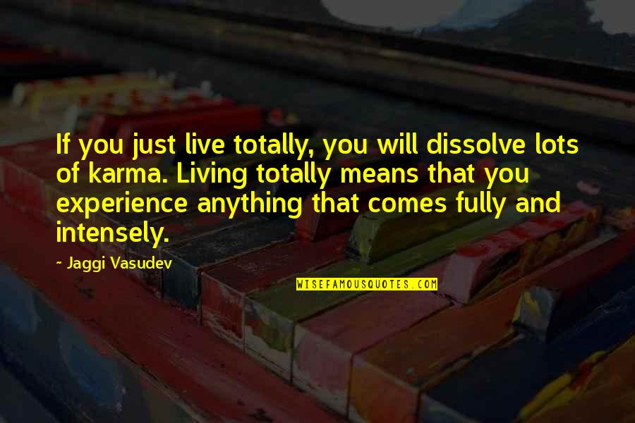 Live Fully Now Quotes By Jaggi Vasudev: If you just live totally, you will dissolve