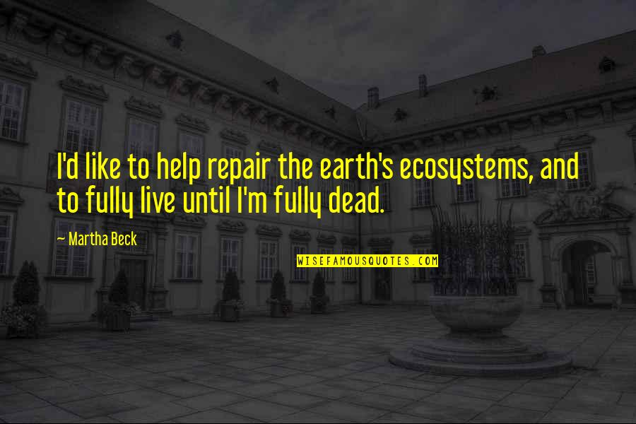 Live Fully Now Quotes By Martha Beck: I'd like to help repair the earth's ecosystems,