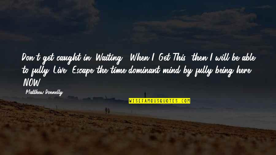 "Live Fully Now Quotes By Matthew Donnelly: Don't get caught in ""Waiting"". When I 'Get"