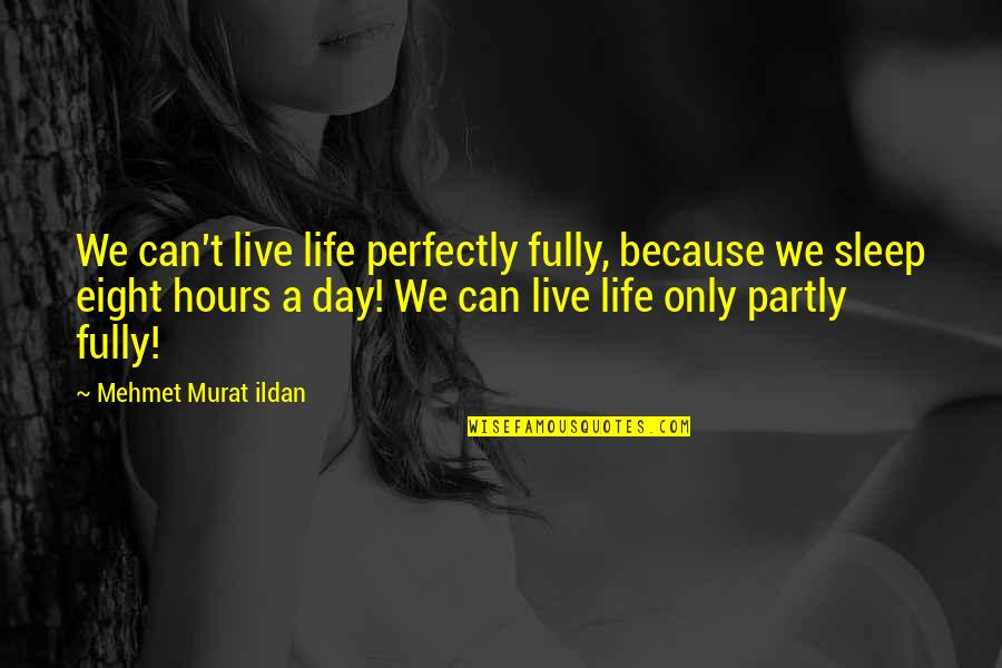 Live Fully Now Quotes By Mehmet Murat Ildan: We can't live life perfectly fully, because we
