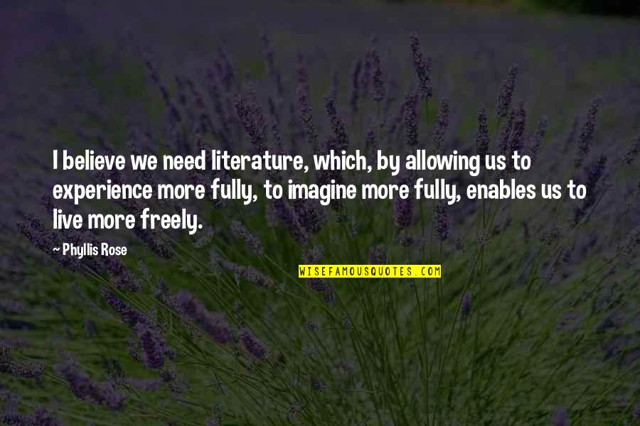 Live Fully Now Quotes By Phyllis Rose: I believe we need literature, which, by allowing