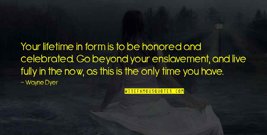 Live Fully Now Quotes By Wayne Dyer: Your lifetime in form is to be honored