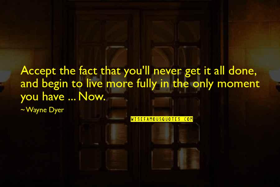 Live Fully Now Quotes By Wayne Dyer: Accept the fact that you'll never get it