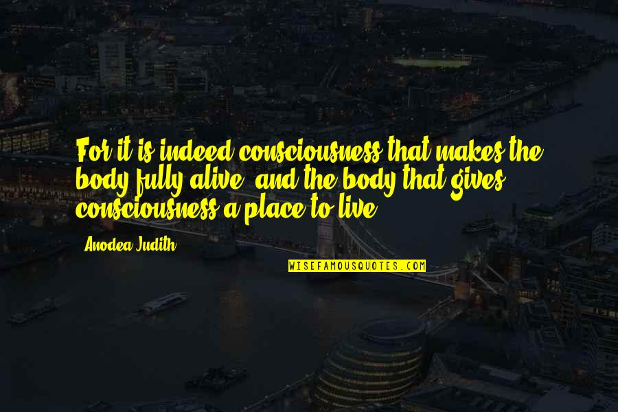 Live Fully Quotes By Anodea Judith: For it is indeed consciousness that makes the