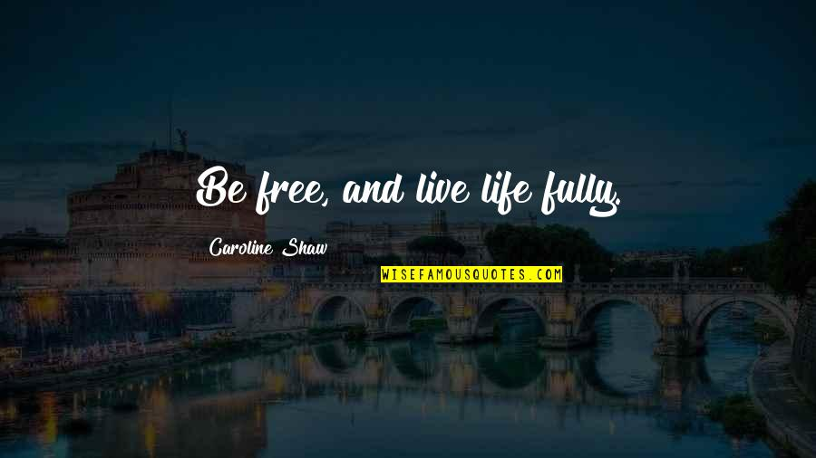 Live Fully Quotes By Caroline Shaw: Be free, and live life fully.