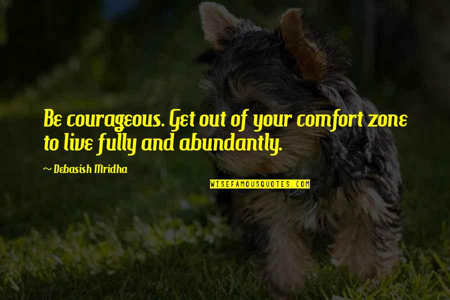Live Fully Quotes By Debasish Mridha: Be courageous. Get out of your comfort zone