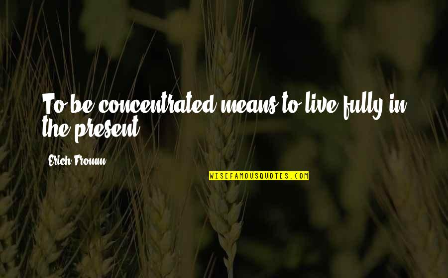 Live Fully Quotes By Erich Fromm: To be concentrated means to live fully in