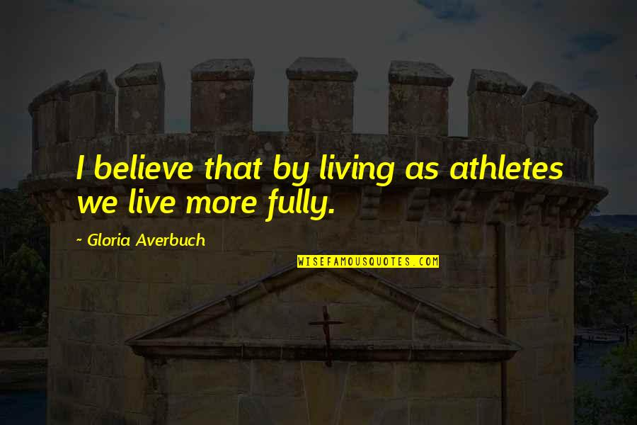 Live Fully Quotes By Gloria Averbuch: I believe that by living as athletes we