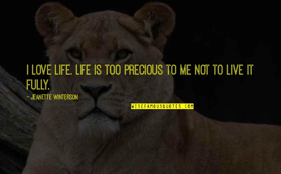 Live Fully Quotes By Jeanette Winterson: I love life. Life is too precious to