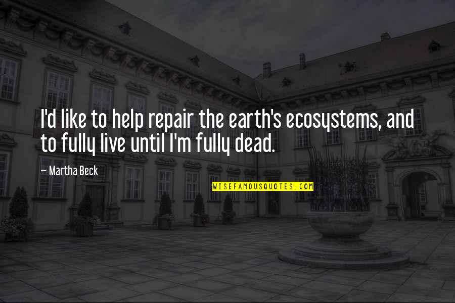 Live Fully Quotes By Martha Beck: I'd like to help repair the earth's ecosystems,