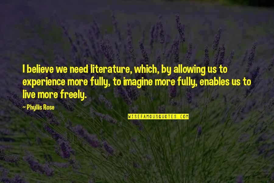 Live Fully Quotes By Phyllis Rose: I believe we need literature, which, by allowing
