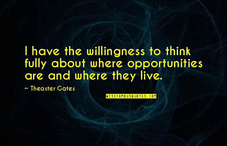 Live Fully Quotes By Theaster Gates: I have the willingness to think fully about