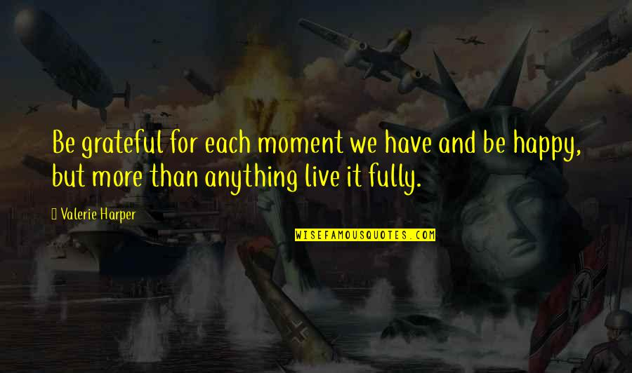 Live Fully Quotes By Valerie Harper: Be grateful for each moment we have and