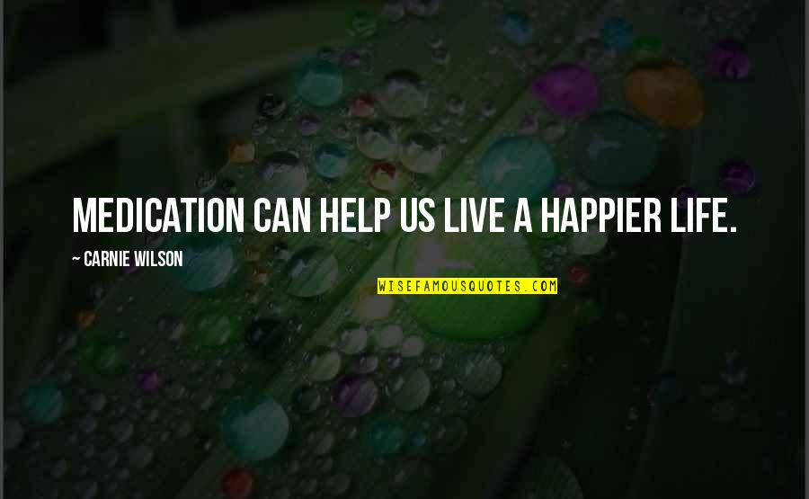 Live Happier Quotes By Carnie Wilson: Medication can help us live a happier life.