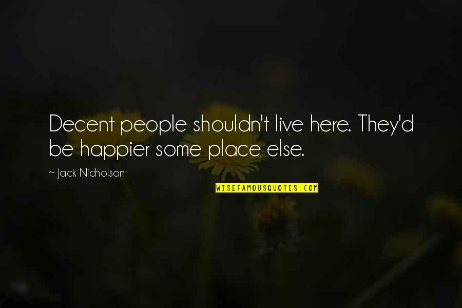 Live Happier Quotes By Jack Nicholson: Decent people shouldn't live here. They'd be happier