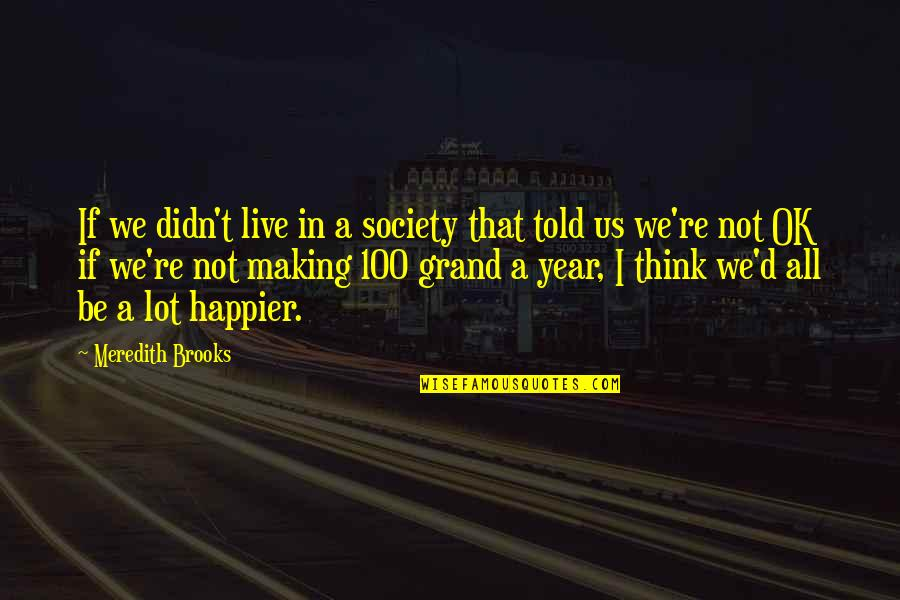 Live Happier Quotes By Meredith Brooks: If we didn't live in a society that